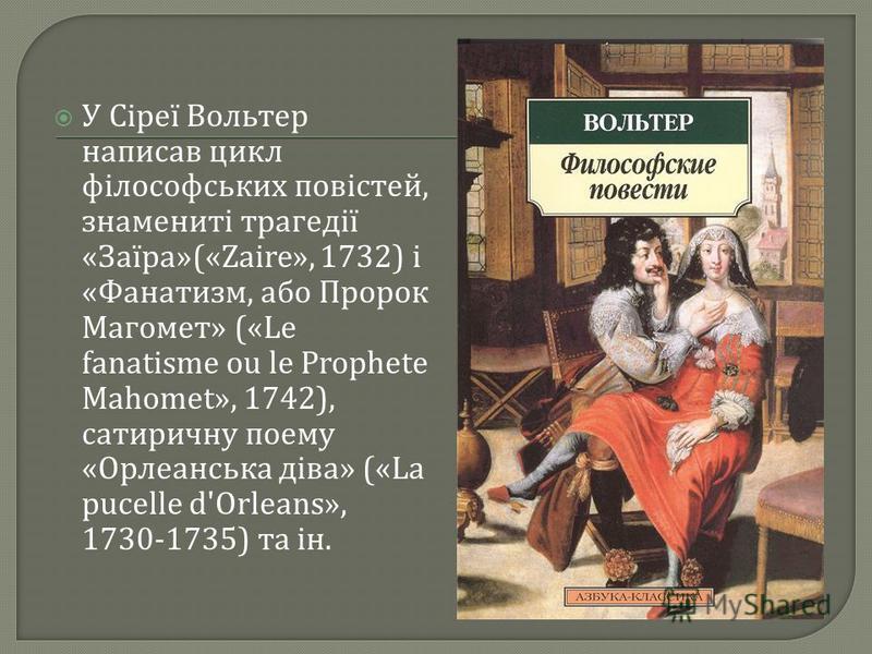 У Сіреї Вольтер написав цикл філософських повістей, знамениті трагедії « Заїра »(«Zaire», 1732) і « Фанатизм, або Пророк Магомет » («Le fanatisme ou le Prophete Mahomet», 1742), сатиричну поему « Орлеанська діва » («La pucelle d'Orleans», 1730-1735)