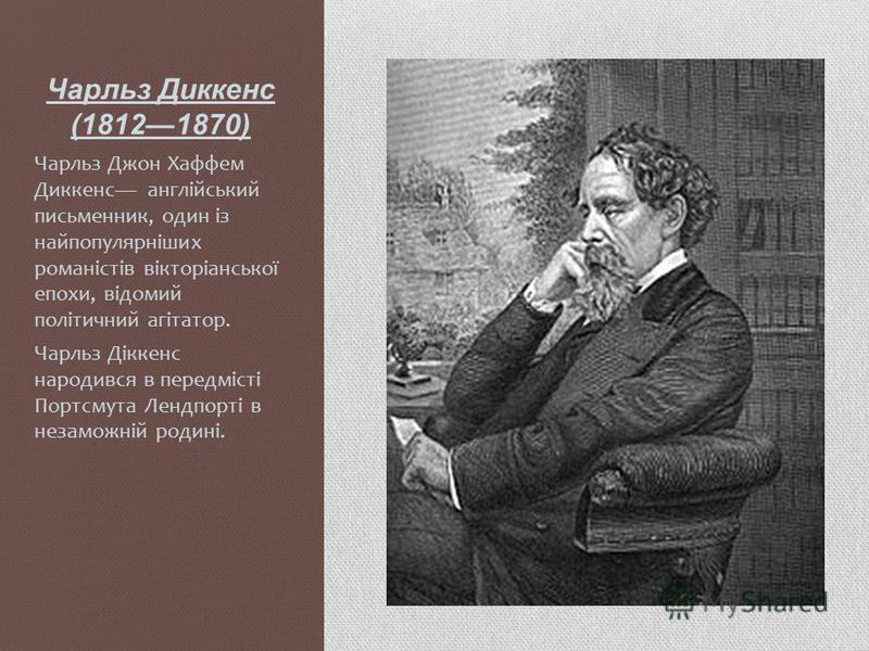 Чарльз Диккенс (18121870) Чарльз Джон Хаффем Диккенс англійський письменник, один із найпопулярніших романістів вікторіанської епохи, відомий політичний агітатор. Чарльз Діккенс народився в передмісті Портсмута Лендпорті в незаможній родині.