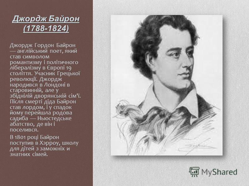 Джордж Байрон (1788-1824) Джордж Гордон Байрон англійський поет, який став символом романтизму і політичного лібералізму в Європі 19 століття. Учасник Грецької революції. Джордж народився в Лондоні в старовинній, але у збіднілій дворянській сім'ї. Пі