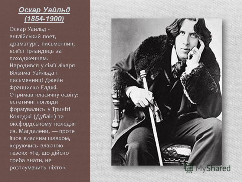 Оскар Уайльд (1854-1900) Оскар Уайльд - англійський поет, драматург, письменник, есеїст ірландець за походженням. Народився у сім'ї лікаря Вільяма Уайльда і письменниці Джейн Франциско Елджі. Отримав класичну освіту: естетичні погляди формувались у Т