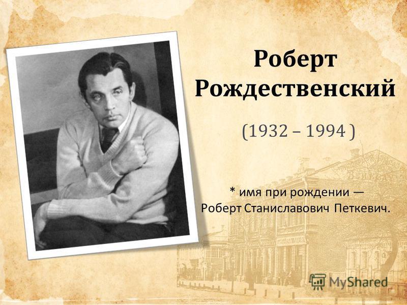 Роберт Рождественский (1932 – 1994 ) * имя при рождении Роберт Станиславович Петкевич.