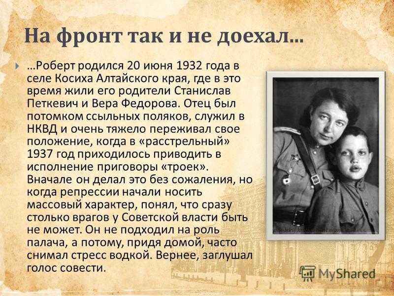 На фронт так и не доехал... … Роберт родился 20 июня 1932 года в селе Косиха Алтайского края, где в это время жили его родители Станислав Петкевич и Вера Федорова. Отец был потомком ссыльных поляков, служил в НКВД и очень тяжело переживал свое положе