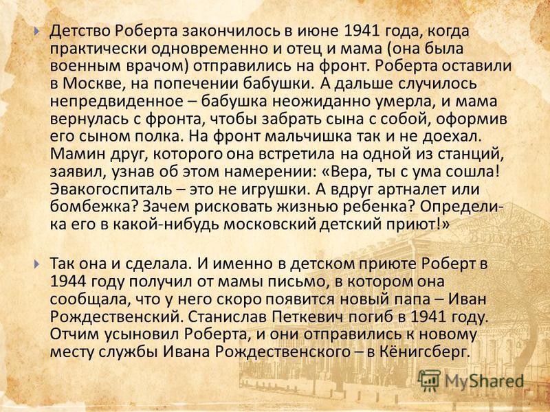 Детство Роберта закончилось в июне 1941 года, когда практически одновременно и отец и мама ( она была военным врачом ) отправились на фронт. Роберта оставили в Москве, на попечении бабушки. А дальше случилось непредвиденное – бабушка неожиданно умерл