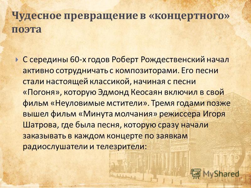 Чудесное превращение в « концертного » поэта С середины 60- х годов Роберт Рождественский начал активно сотрудничать с композиторами. Его песни стали настоящей классикой, начиная с песни « Погоня », которую Эдмонд Кеосаян включил в свой фильм « Неуло