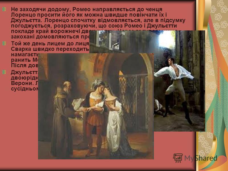 Не заходячи додому, Ромео направляється до ченця Лоренцо просити його як можна швидше повінчати їх і Джульєтта. Лоренцо спочатку відмовляється, але в підсумку погоджується, розраховуючи, що союз Ромео і Джульєтти покладе край ворожнечі двох родин. Че
