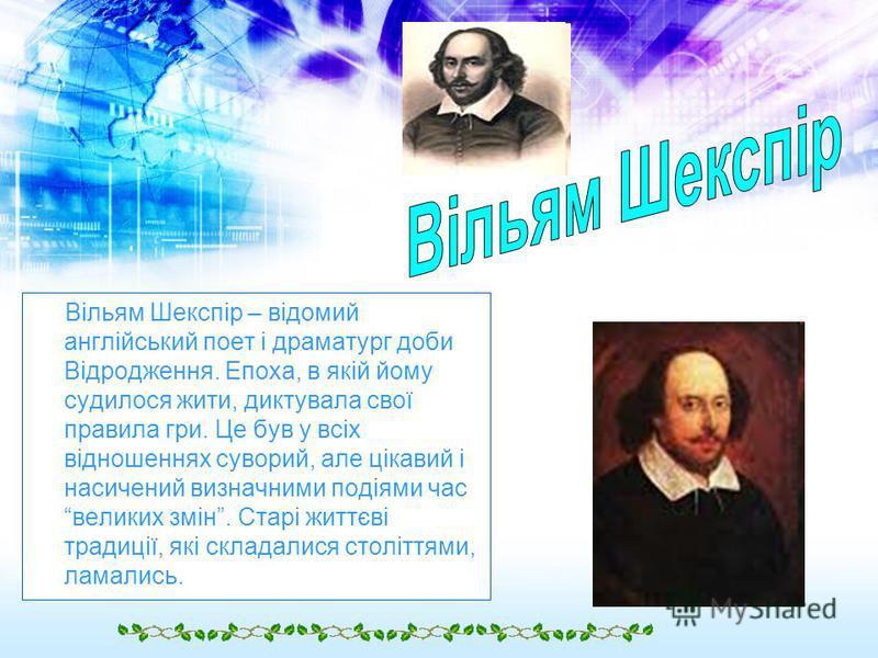 Вільям Шекспір – відомий англійський поет і драматург доби Відродження. Епоха, в якій йому судилося жити, диктувала свої правила гри. Це був у всіх відношеннях суворий, але цікавий і насичений визначними подіями час великих змін. Старі життєві традиц