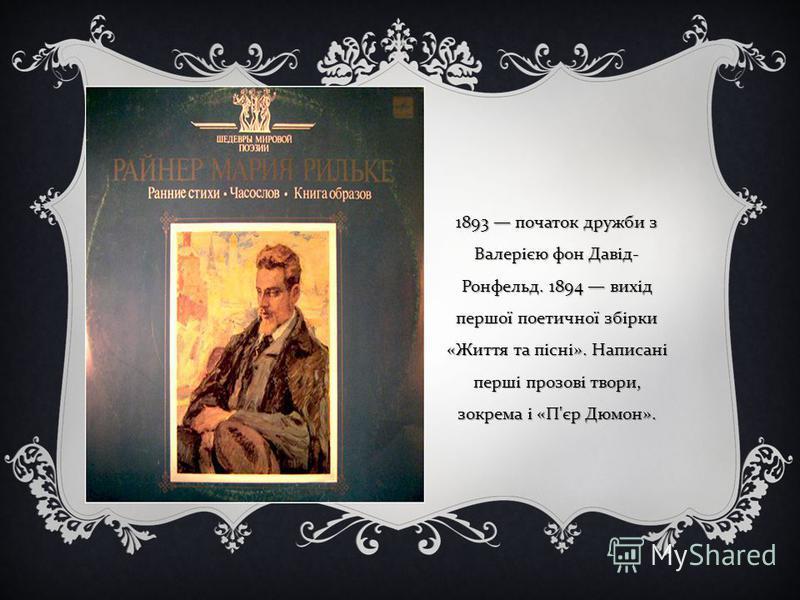 1893 початок дружби з Валерією фон Давід - Ронфельд. 1894 вихід першої поетичної збірки « Життя та пісні ». Написані перші прозові твори, зокрема і « П ' єр Дюмон ».
