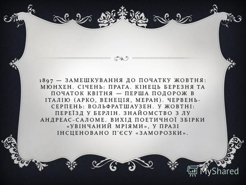 1897 ЗАМЕШКУВАННЯ ДО ПОЧАТКУ ЖОВТНЯ : МЮНХЕН. СІЧЕНЬ : ПРАГА. КІНЕЦЬ БЕРЕЗНЯ ТА ПОЧАТОК КВІТНЯ ПЕРША ПОДОРОЖ В ІТАЛІЮ ( АРКО, ВЕНЕЦІЯ, МЕРАН ). ЧЕРВЕНЬ - СЕРПЕНЬ : ВОЛЬФРАТШАУЗЕН. У ЖОВТНІ : ПЕРЕЇЗД У БЕРЛІН. ЗНАЙОМСТВО З ЛУ АНДРЕАС - САЛОМЕ. ВИХІД П