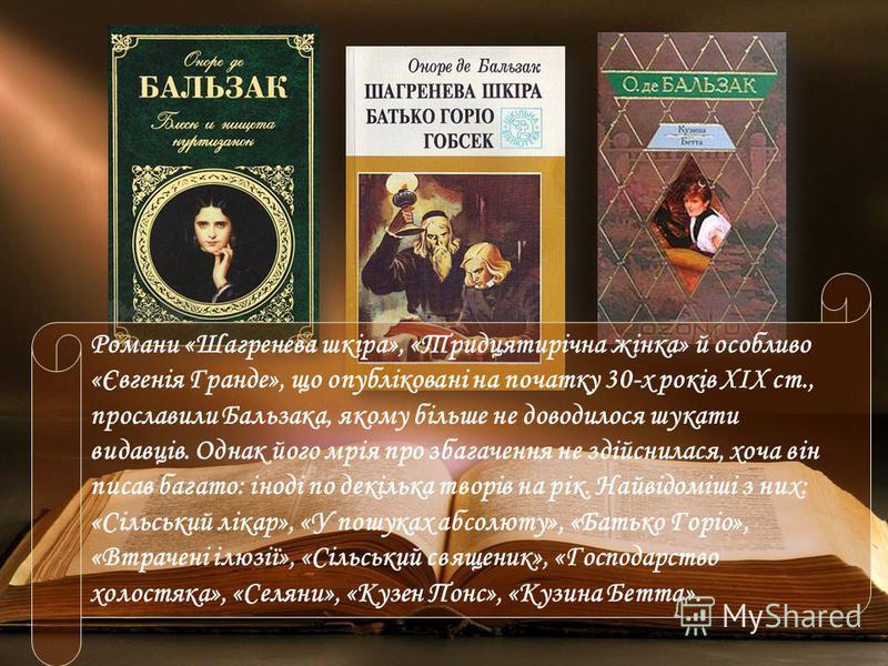 Романи «Шагренева шкіра», «Тридцятирічна жінка» й особливо «Євгенія Гранде», що опубліковані на початку 30-х років XIX ст., прославили Бальзака, якому більше не доводилося шукати видавців. Однак його мрія про збагачення не здійснилася, хоча він писав