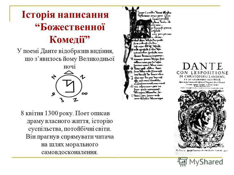 Історія написання Божественної Комедії У поемі Данте відобразив видіння, що зявилось йому Великодньої ночі 8 квітня 1300 року. Поет описав драму власного життя, історію суспільства, потойбічні світи. Він прагнув спрямувати читача на шлях морального с
