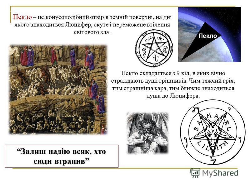 Пекло Пекло – це конусоподібний отвір в земній поверхні, на дні якого знаходиться Люцифер, скуте і переможене втілення світового зла. Пекло Пекло складається з 9 кіл, в яких вічно страждають душі грішників. Чим тяжчий гріх, тим страшніша кара, тим бл