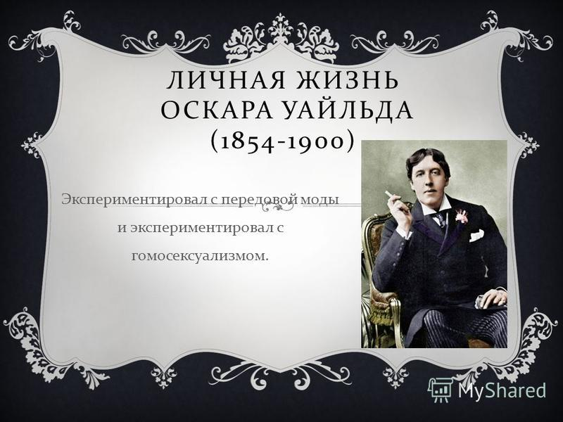 ЛИЧНАЯ ЖИЗНЬ ОСКАРА УАЙЛЬДА (1854-1900) Экспериментировал с передовой моды и экспериментировал с гомосексуализмом.