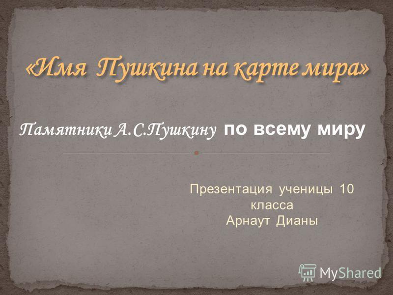 Презентация ученицы 10 класса Арнаут Дианы Памятники А.С.Пушкину по всему миру
