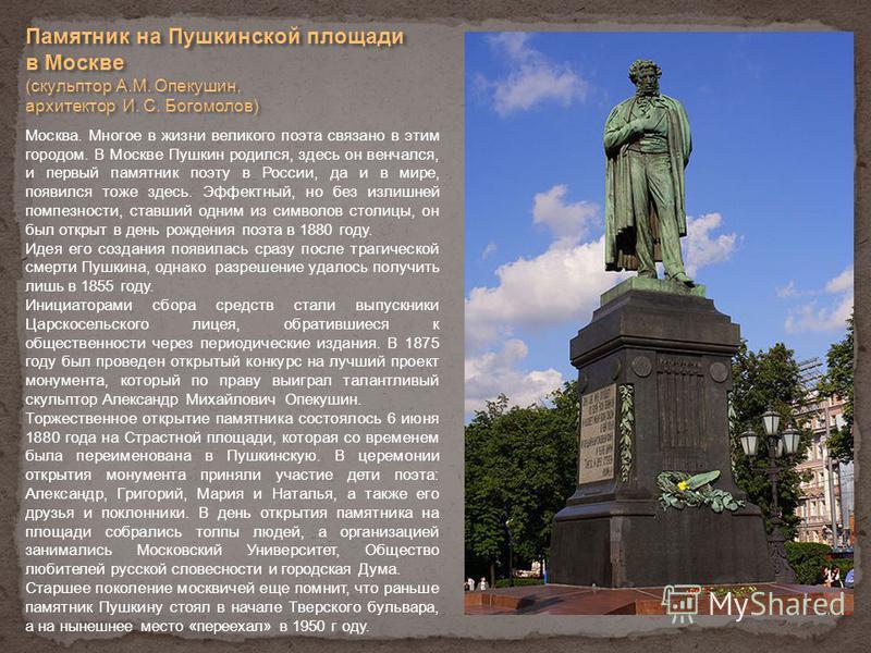 Памятник на Пушкинской площади в Москве (скульптор А.М. Опекушин, архитектор И. С. Богомолов) Москва. Многое в жизни великого поэта связано в этим городом. В Москве Пушкин родился, здесь он венчался, и первый памятник поэту в России, да и в мире, поя