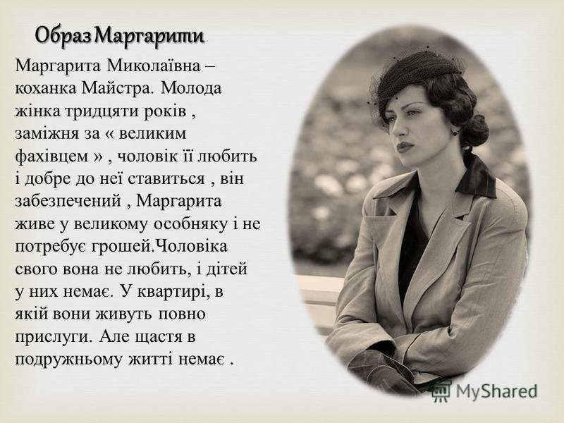 Образ Маргарити Маргарита Миколаївна – коханка Майстра. Молода жінка тридцяти років, заміжня за « великим фахівцем », чоловік її любить і добре до неї ставиться, він забезпечений, Маргарита живе у великому особняку і не потребує грошей. Чоловіка свог