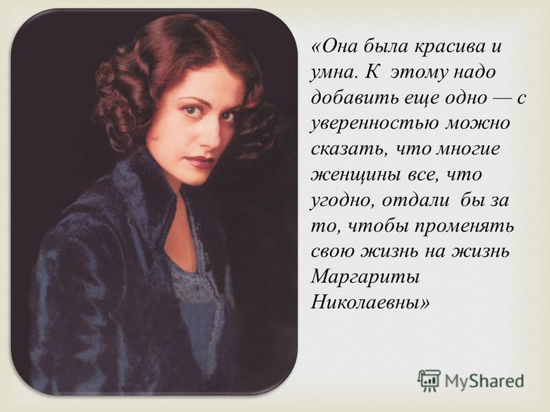 « Она была красива и умна. К этому надо добавить еще одно с уверенностью можно сказать, что многие женщины все, что угодно, отдали бы за то, чтобы променять свою жизнь на жизнь Маргариты Николаевны »