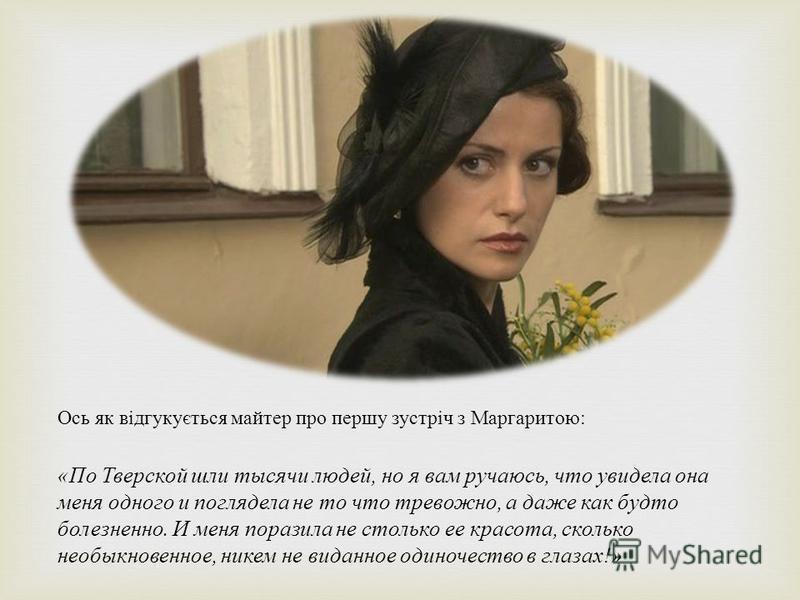 Ось як відгукується майтер про першу зустріч з Маргаритою : « По Тверской шли тысячи людей, но я вам ручаюсь, что увидела она меня одного и поглядела не то что тревожно, а даже как будто болезненно. И меня поразила не столько ее красота, сколько необ