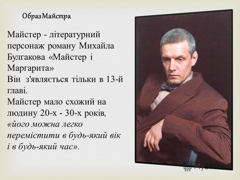 Майстер - літературний персонаж роману Михайла Булгакова « Майстер і Маргарита » Він з ' являється тільки в 13- й главі. Майстер мало схожий на людину 20- х - 30- х років, « його можна легко перемістити в будь - який вік і в будь - який час ». Образ