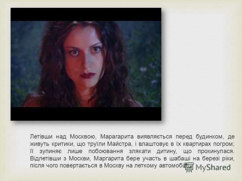 Летівши над Москвою, Марагарита виявляється перед будинком, де живуть критики, що труїли Майстра, і влаштовує в їх квартирах погром; її зупиняє лише побоювання злякати дитину, що прокинулася. Відлетівши з Москви, Маргарита бере участь в шабаші на бер