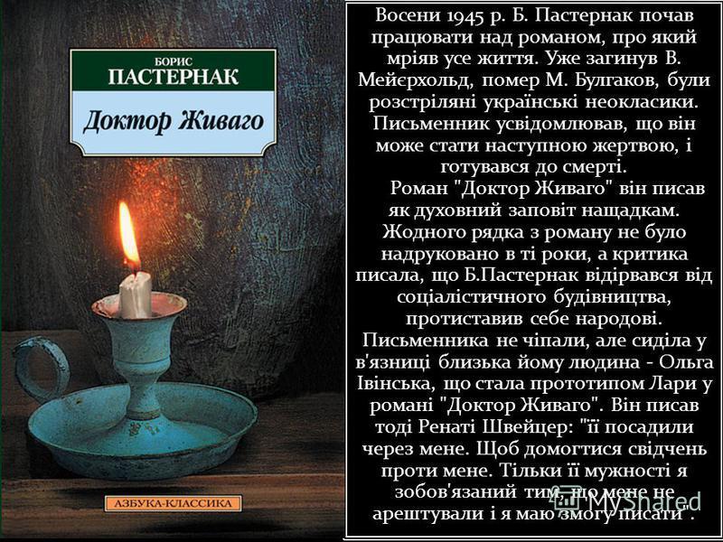 Восени 1945 р. Б. Пастернак почав працювати над романом, про який мріяв усе життя. Уже загинув В. Мейєрхольд, помер М. Булгаков, були розстріляні українські неокласики. Письменник усвідомлював, що він може стати наступною жертвою, і готувався до смер