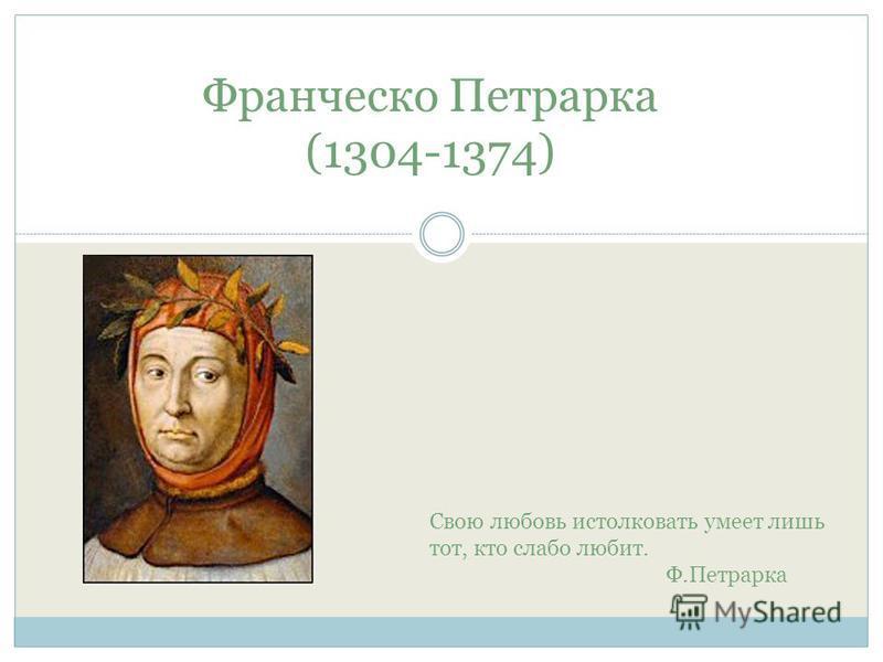 Франческо Петрарка (1304-1374) Свою любовь истолковать умеет лишь тот, кто слабо любит. Ф.Петрарка