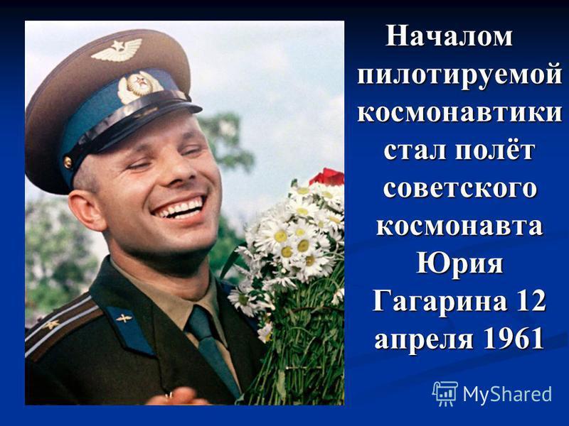Началом пилотируемой космонавтики стал полёт советского космонавта Юрия Гагарина 12 апреля 1961