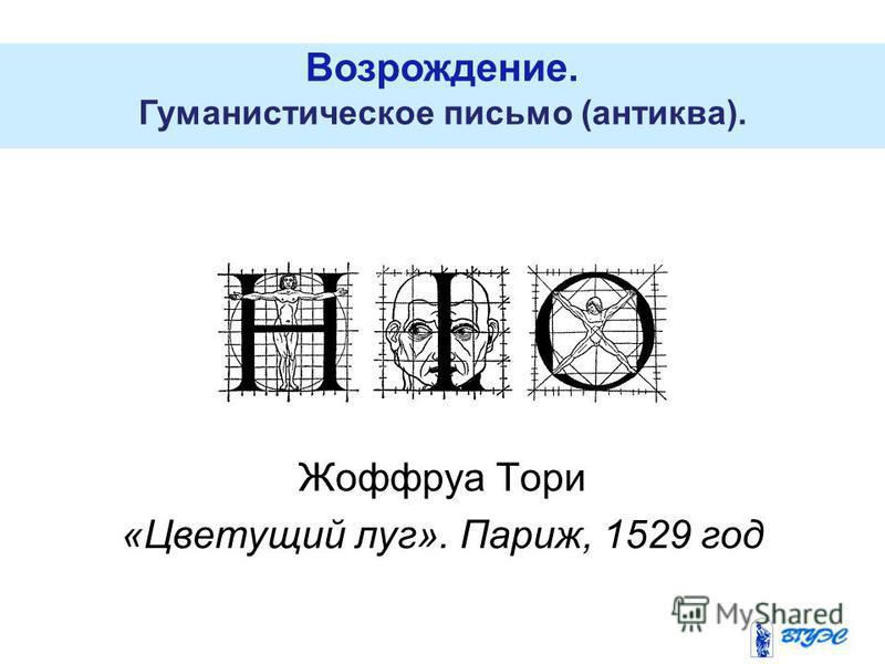 Возрождение. Гуманистическое письмо (антиква). Жоффруа Тори «Цветущий луг». Париж, 1529 год