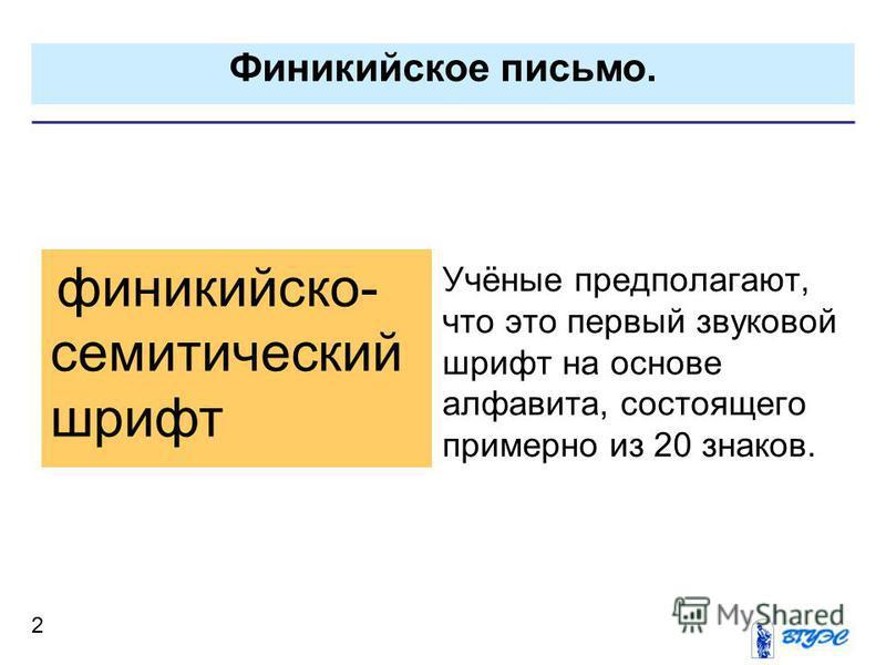 Финикийское письмо. 2 Учёные предполагают, что это первый звуковой шрифт на основе алфавита, состоящего примерно из 20 знаков. финикийско- семитический шрифт