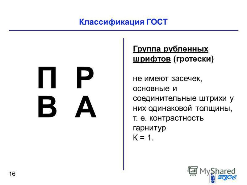 Классификация ГОСТ 16 Группа рубленных шрифтов (гротески) не имеют засечек, основные и соединительные штрихи у них одинаковой толщины, т. е. контрастность гарнитур К = 1. П Р В А