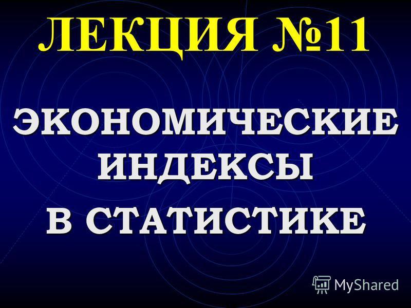 ЛЕКЦИЯ 11 ЭКОНОМИЧЕСКИЕ ИНДЕКСЫ В СТАТИСТИКЕ