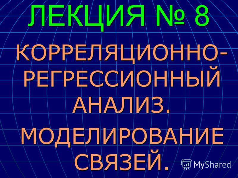 ЛЕКЦИЯ 8 КОРРЕЛЯЦИОННО- РЕГРЕССИОННЫЙ АНАЛИЗ. МОДЕЛИРОВАНИЕ СВЯЗЕЙ.