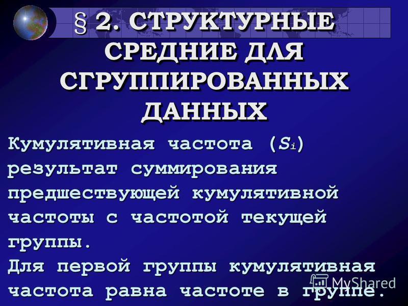 2. СТРУКТУРНЫЕ СРЕДНИЕ ДЛЯ СГРУППИРОВАННЫХ ДАННЫХ § 2. СТРУКТУРНЫЕ СРЕДНИЕ ДЛЯ СГРУППИРОВАННЫХ ДАННЫХ Кумулятивная частота (S i ) результат суммирования предшествующей кумулятивной частоты с частотой текущей группы. Для первой группы кумулятивная час
