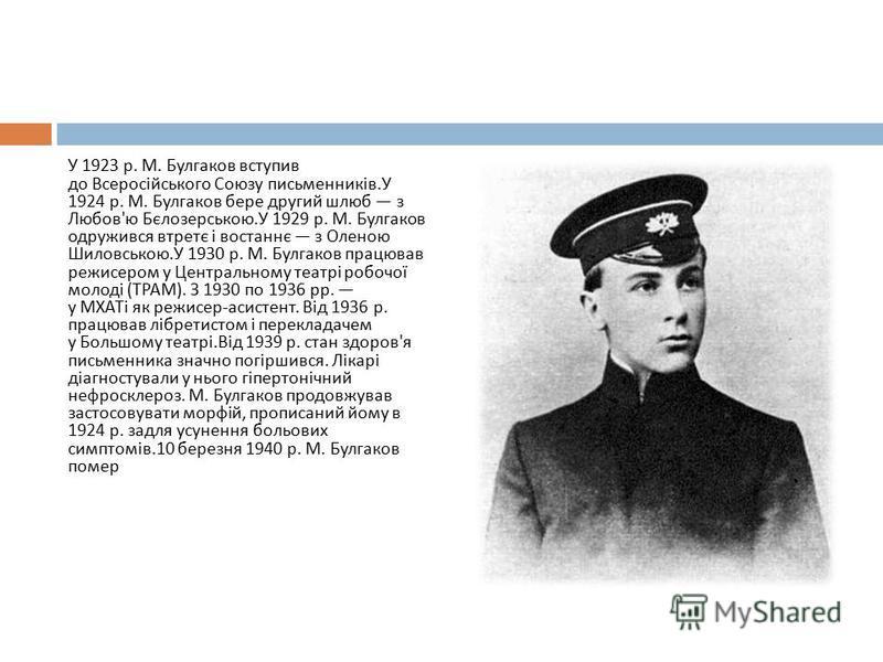 У 1923 р. М. Булгаков вступив до Всеросійського Союзу письменників. У 1924 р. М. Булгаков бере другий шлюб з Любов ' ю Бєлозерською. У 1929 р. М. Булгаков одружився втретє і востаннє з Оленою Шиловською. У 1930 р. М. Булгаков працював режисером у Цен