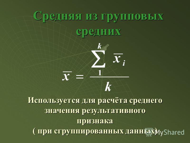 Средняя из групповых средних Используется для расчёта среднего значения результативного признака ( при сгруппированных данных)