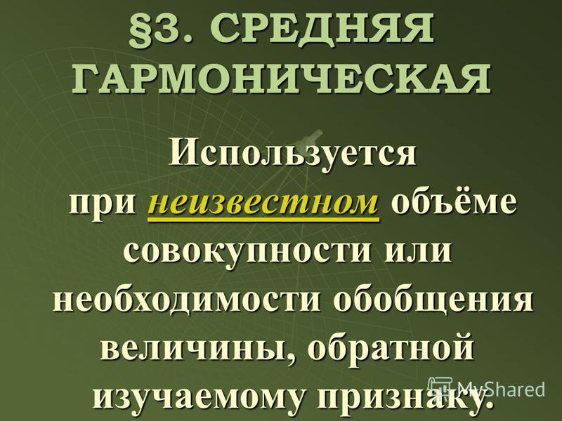 Используется при неизвестном объёме при неизвестном объёме совокупности или необходимости обобщения величины, обратной изучаемому признаку. §3. СРЕДНЯЯ ГАРМОНИЧЕСКАЯ