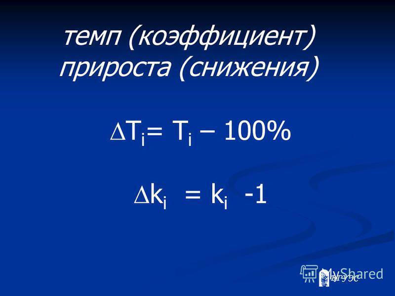 темп (коэффициент) прироста (снижения) T i = T i – 100% k i = k i -1