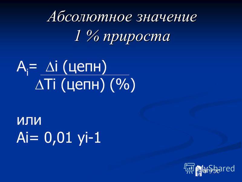 Абсолютное значение 1 % прироста A i = i (цепн) Ti (цепн) (%) или Ai= 0,01 yi-1