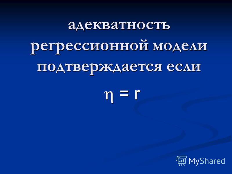 адекватность регрессионной модели подтверждается если = r = r