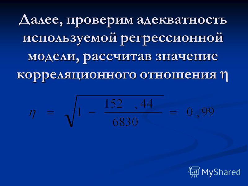 Далее, проверим адекватность используемой регрессионной модели, рассчитав значение корреляционного отношения Далее, проверим адекватность используемой регрессионной модели, рассчитав значение корреляционного отношения