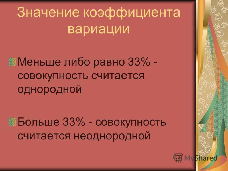 Значение коэффициента вариации Меньше либо равно 33% - совокупность считается однородной Больше 33% - совокупность считается неоднородной