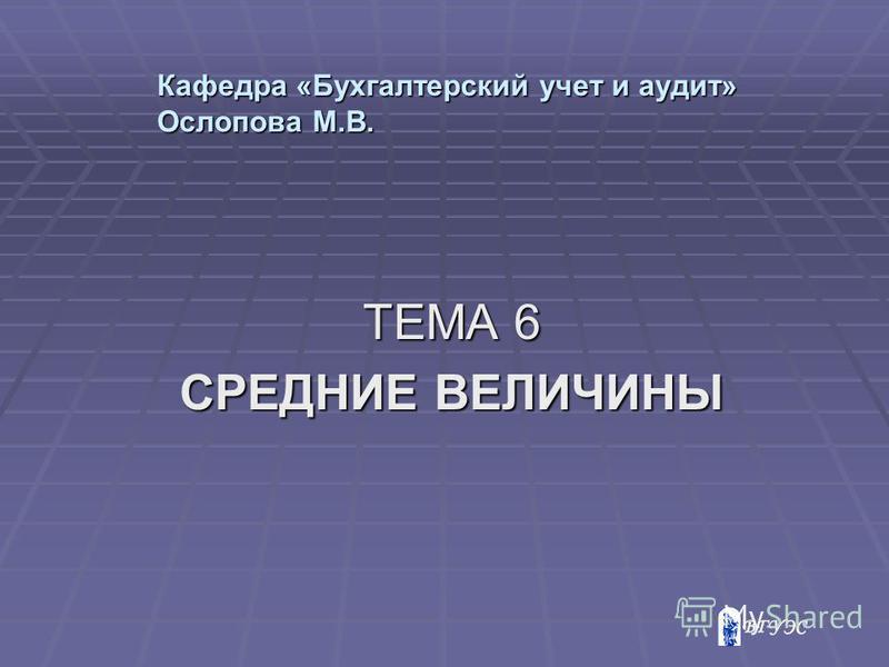 Кафедра «Бухгалтерский учет и аудит» Ослопова М.В. ТЕМА 6 СРЕДНИЕ ВЕЛИЧИНЫ