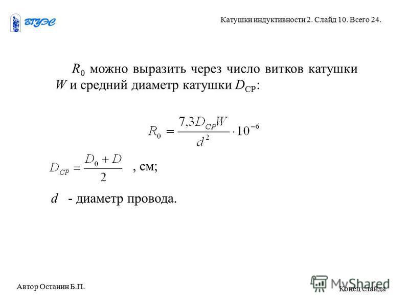 R 0 можно выразить через число витков катушки W и средний диаметр катушки D СР :, см; d - диаметр провода. Автор Останин Б.П. Катушки индуктивности 2. Слайд 10. Всего 24. Конец слайда