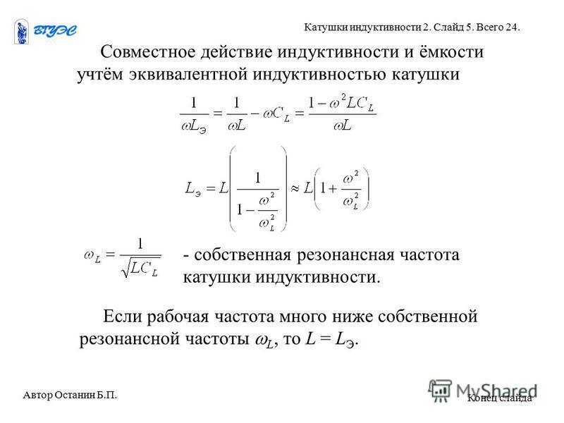 Совместное действие индуктивности и ёмкости учтём эквивалентной индуктивностью катушки Если рабочая частота много ниже собственной резонансной частоты L, то L = L Э. - собственная резонансная частота катушки индуктивности. Автор Останин Б.П. Катушки