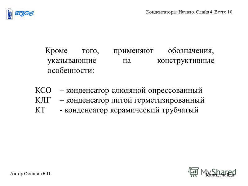 Кроме того, применяют обозначения, указывающие на конструктивные особенности: КСО– конденсатор слюдяной опрессованный КЛГ– конденсатор литой герметизированный КТ - конденсатор керамический трубчатый Автор Останин Б.П. Конденсаторы. Начало. Слайд 4. В