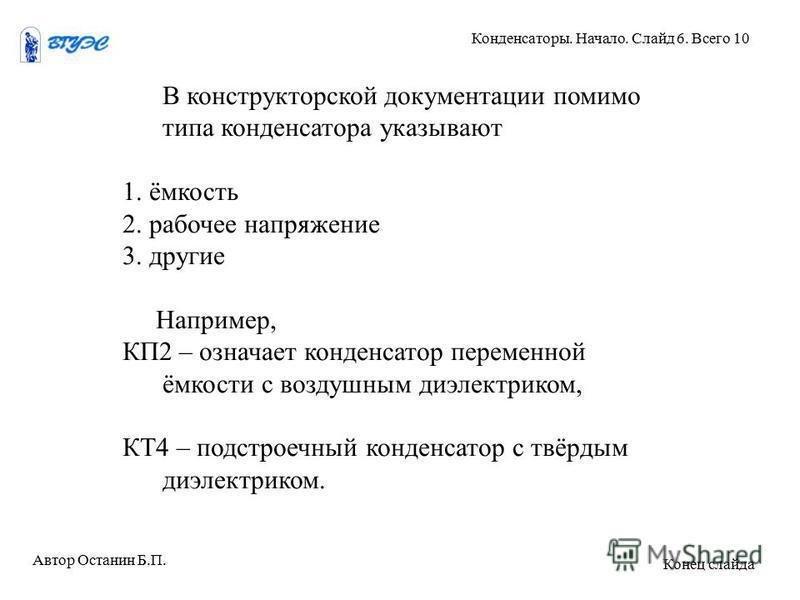 В конструкторской документации помимо типа конденсатора указывают 1. ёмкость 2. рабочее напряжение 3. другие Например, КП2 – означает конденсатор переменной ёмкости с воздушным диэлектриком, КТ4 – подстроечный конденсатор с твёрдым диэлектриком. Авто