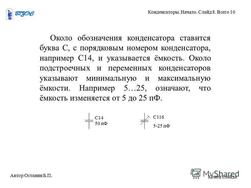 Около обозначения конденсатора ставится буква С, с порядковым номером конденсатора, например С14, и указывается ёмкость. Около подстроечных и переменных конденсаторов указывают минимальную и максимальную ёмкости. Например 5…25, означают, что ёмкость