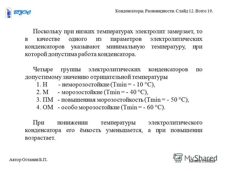 Поскольку при низких температурах электролит замерзает, то в качестве одного из параметров электролитических конденсаторов указывают минимальную температуру, при которой допустима работа конденсатора. Четыре группы электролитических конденсаторов по