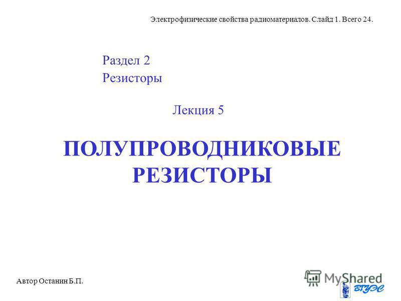 Электрофизические свойства радиоматериалов. Слайд 1. Всего 24. Раздел 2 Резисторы Лекция 5 ПОЛУПРОВОДНИКОВЫЕ РЕЗИСТОРЫ