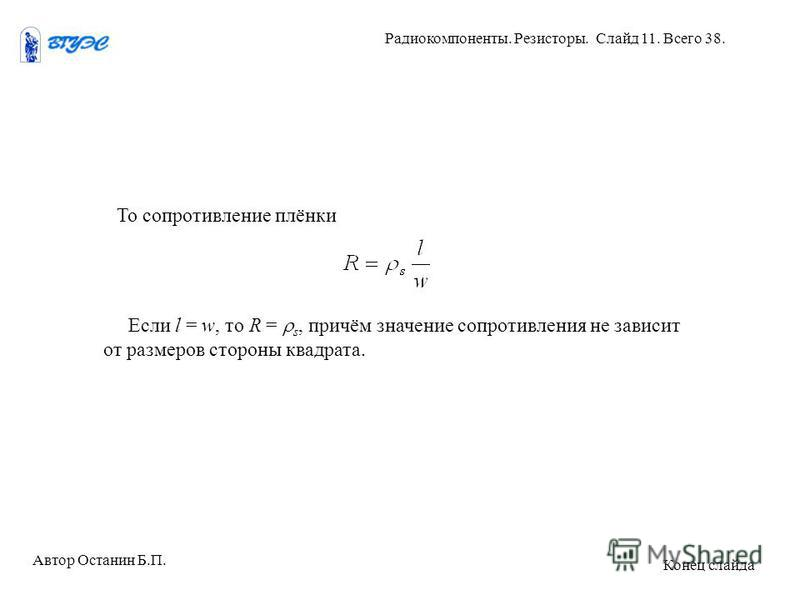 То сопротивление плёнки Если l = w, то R = s, причём значение сопротивления не зависит от размеров стороны квадрата. Автор Останин Б.П. Радиокомпоненты. Резисторы. Слайд 11. Всего 38. Конец слайда