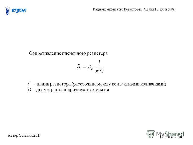 Сопротивление плёночного резистора l - длина резистора (расстояние между контактными колпачками) D - диаметр цилиндрического стержня Автор Останин Б.П. Радиокомпоненты. Резисторы. Слайд 13. Всего 38. Конец слайда